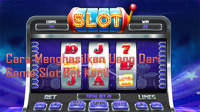 Cara Menghasilkan Uang Dari Game Slot Bet Kecil