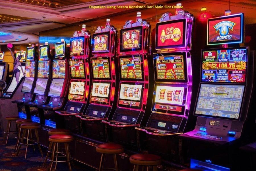 Dapatkan Uang Secara Konsisten Dari Main Slot Online